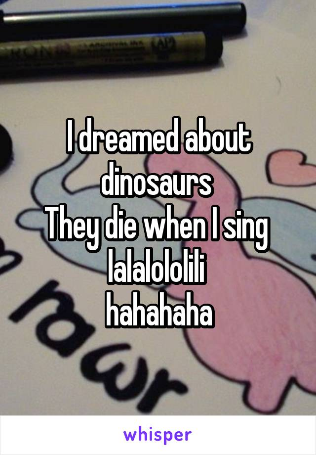 I dreamed about dinosaurs  They die when I sing  lalalololili  hahahaha