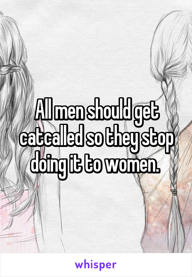 All men should get catcalled so they stop doing it to women.