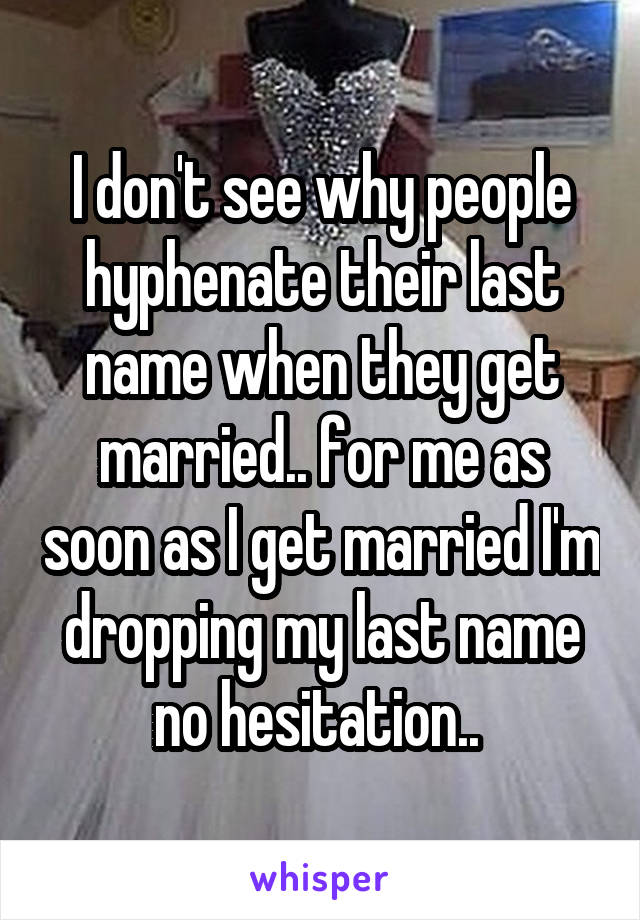 I don't see why people hyphenate their last name when they get married.. for me as soon as I get married I'm dropping my last name no hesitation..