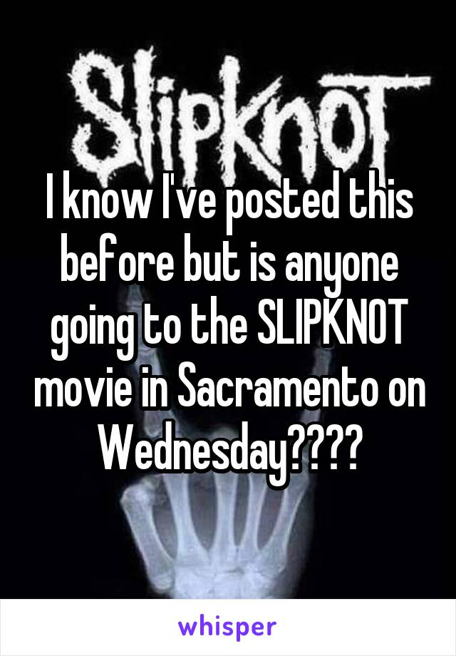 I know I've posted this before but is anyone going to the SLIPKNOT movie in Sacramento on Wednesday????