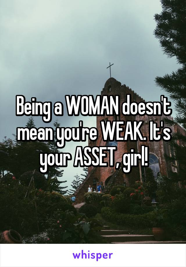 Being a WOMAN doesn't mean you're WEAK. It's your ASSET, girl!