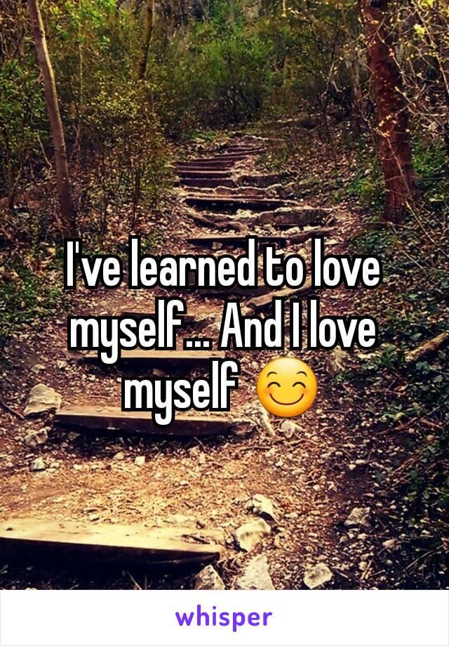 I've learned to love myself... And I love myself 😊