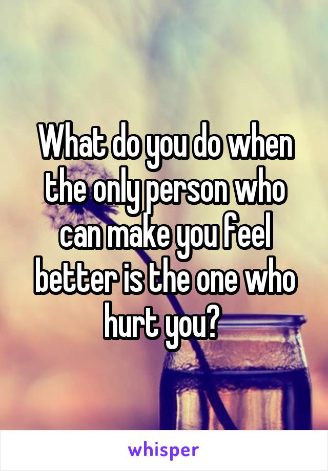 What do you do when the only person who can make you feel better is the one who hurt you?