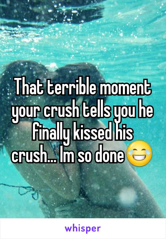 That terrible moment your crush tells you he finally kissed his crush... Im so done😂