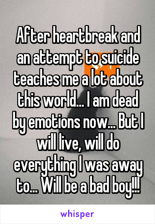 After heartbreak and an attempt to suicide teaches me a lot about this world... I am dead by emotions now... But I will live, will do everything I was away to... Will be a bad boy!!!