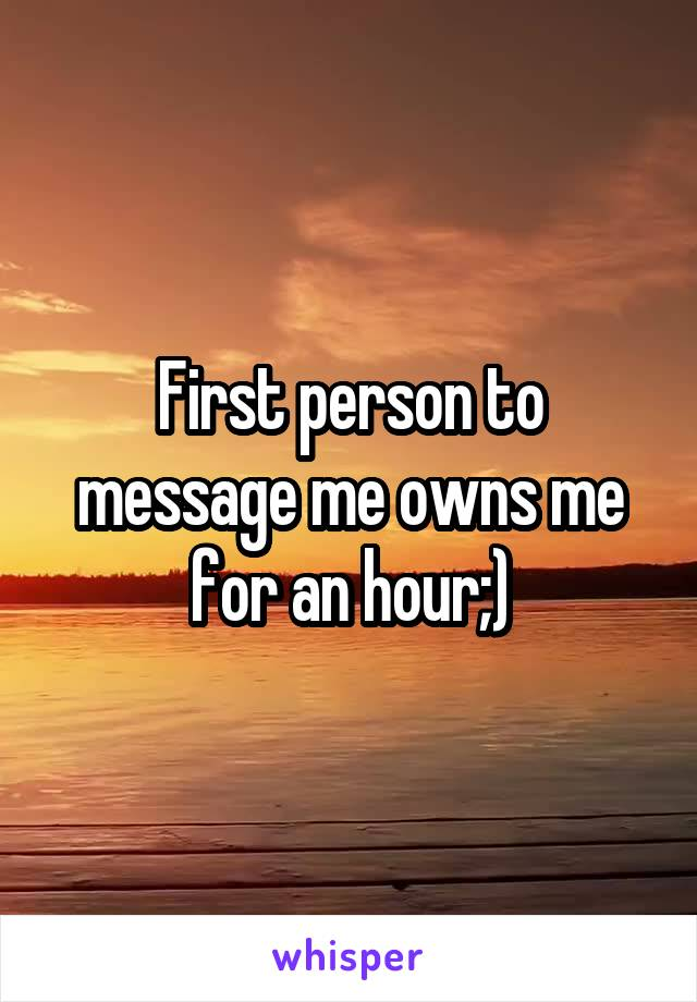 First person to message me owns me for an hour;)