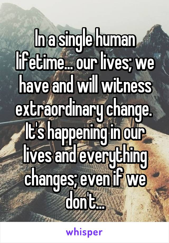 In a single human lifetime... our lives; we have and will witness extraordinary change.  It's happening in our lives and everything changes; even if we don't...