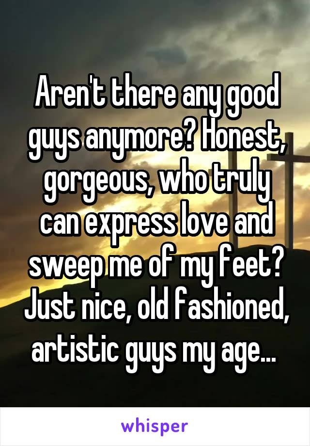 Aren't there any good guys anymore? Honest, gorgeous, who truly can express love and sweep me of my feet? Just nice, old fashioned, artistic guys my age...