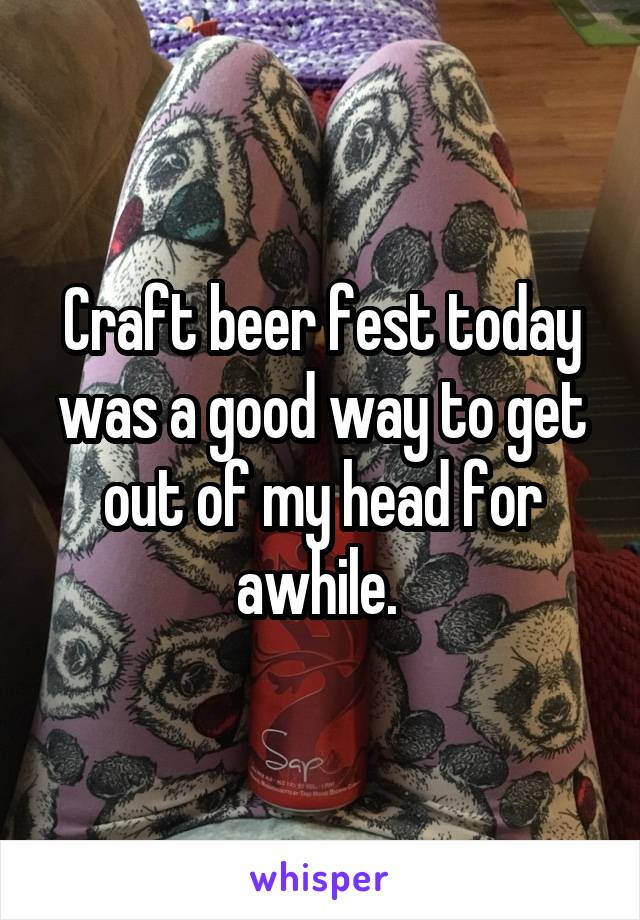 Craft beer fest today was a good way to get out of my head for awhile.