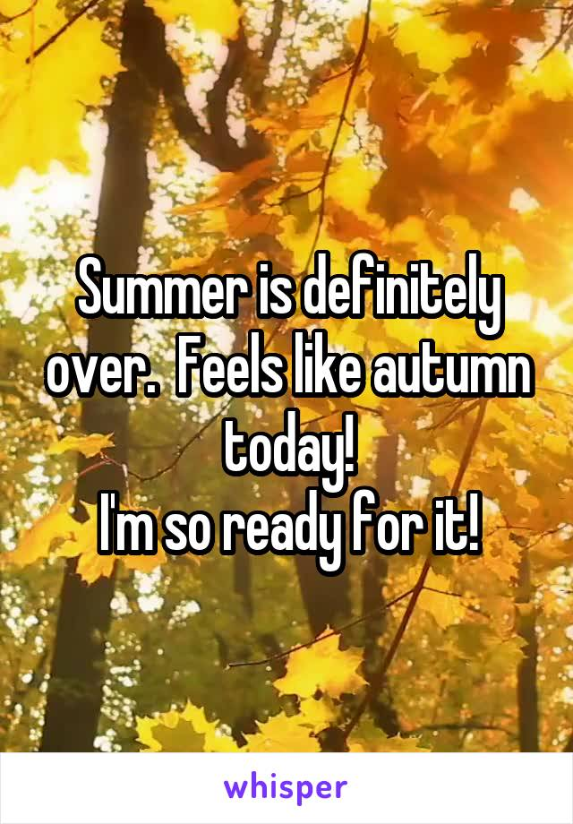 Summer is definitely over.  Feels like autumn today! I'm so ready for it!