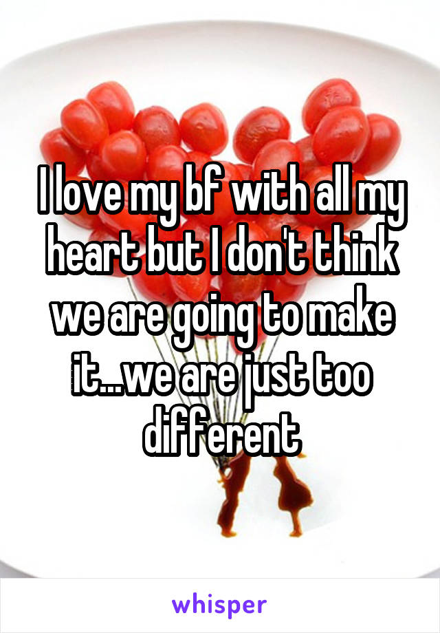 I love my bf with all my heart but I don't think we are going to make it...we are just too different