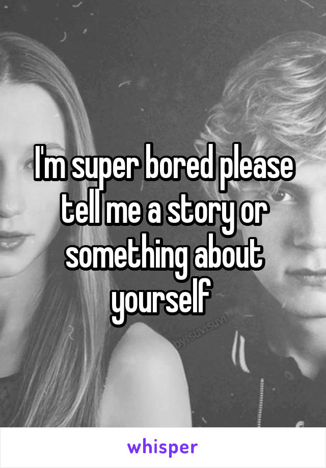 I'm super bored please tell me a story or something about yourself
