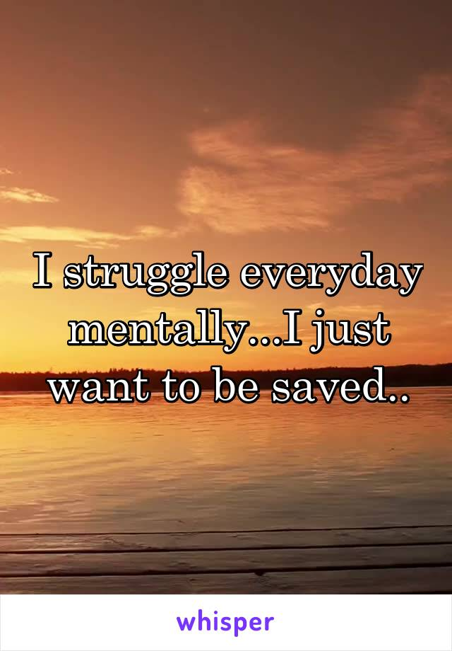 I struggle everyday mentally...I just want to be saved..