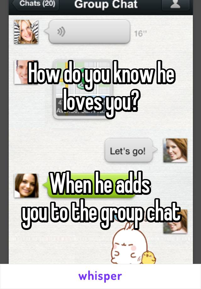 How do you know he loves you?   When he adds  you to the group chat