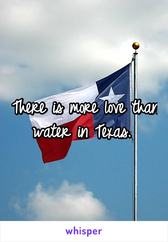 There is more love than water in Texas.