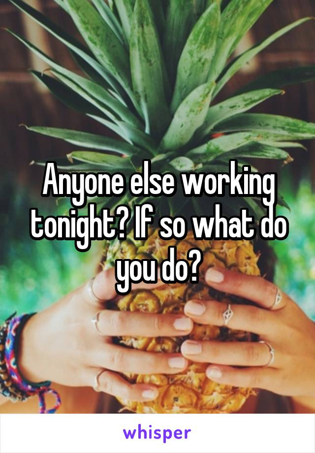 Anyone else working tonight? If so what do you do?