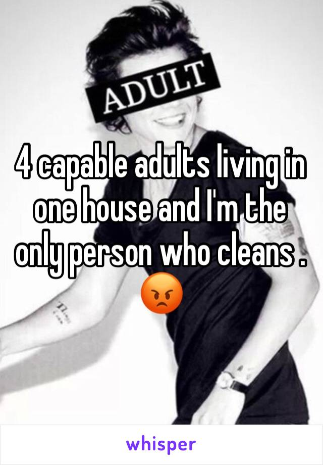 4 capable adults living in one house and I'm the only person who cleans . 😡