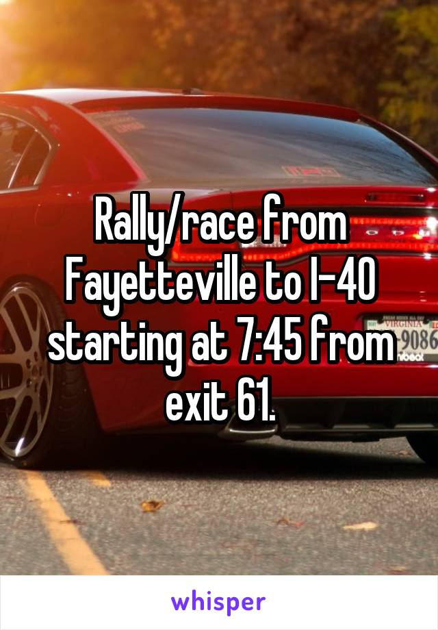 Rally/race from Fayetteville to I-40 starting at 7:45 from exit 61.