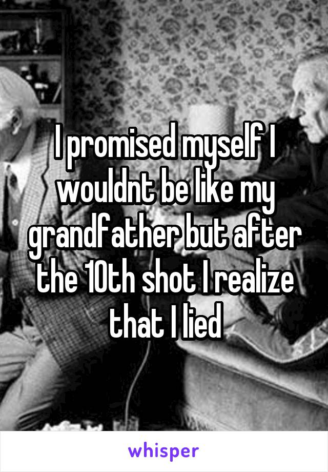 I promised myself I wouldnt be like my grandfather but after the 10th shot I realize that I lied