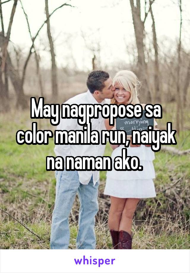 May nagpropose sa color manila run, naiyak na naman ako.