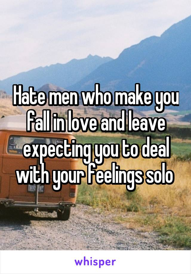 Hate men who make you fall in love and leave expecting you to deal with your feelings solo