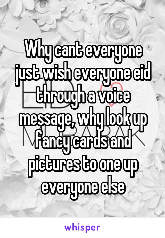 Why cant everyone just wish everyone eid through a voice message, why look up fancy cards and pictures to one up everyone else