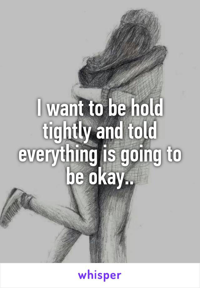I want to be hold tightly and told everything is going to be okay..
