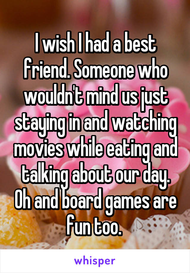 I wish I had a best friend. Someone who wouldn't mind us just staying in and watching movies while eating and talking about our day. Oh and board games are fun too.