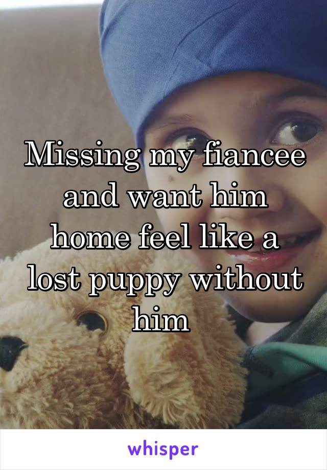 Missing my fiancee and want him home feel like a lost puppy without him
