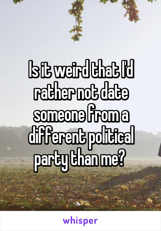 Is it weird that I'd rather not date someone from a different political party than me?