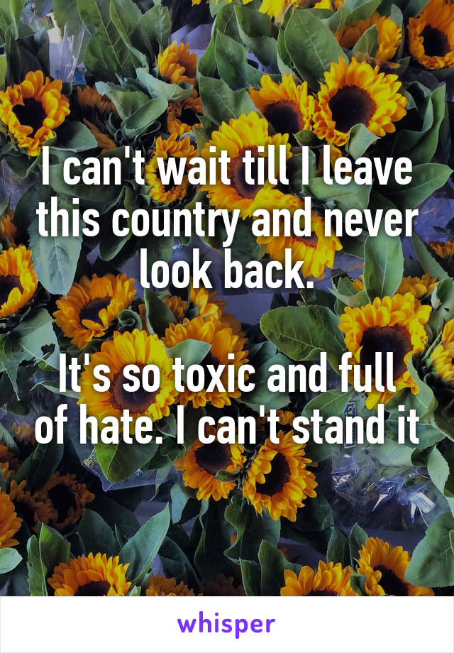 I can't wait till I leave this country and never look back.  It's so toxic and full of hate. I can't stand it