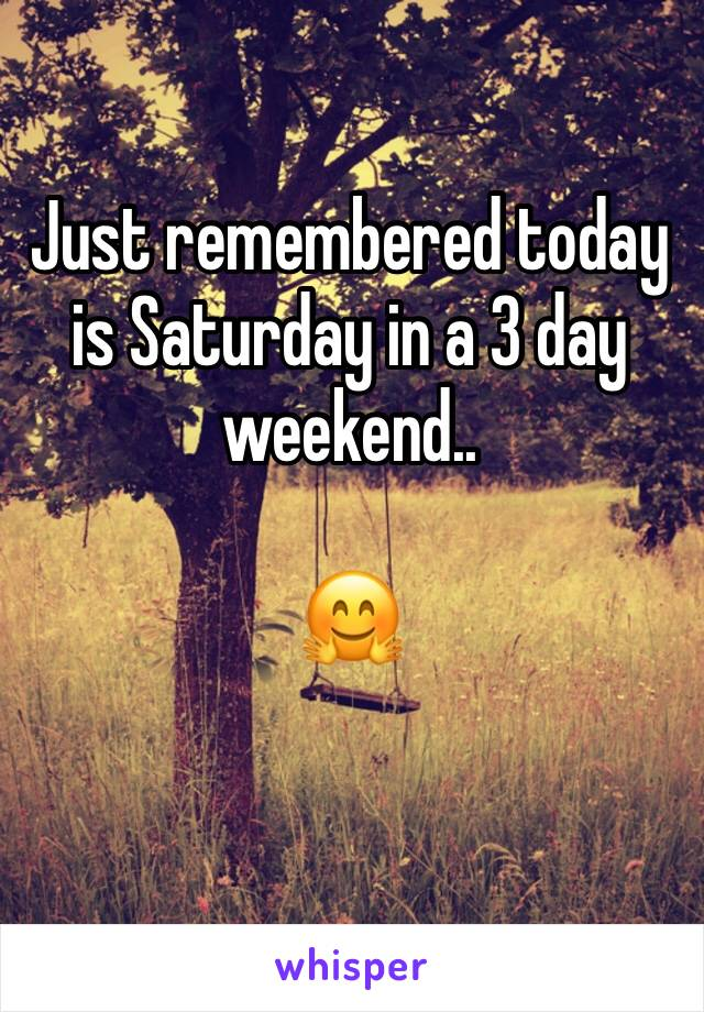 Just remembered today is Saturday in a 3 day weekend..  🤗