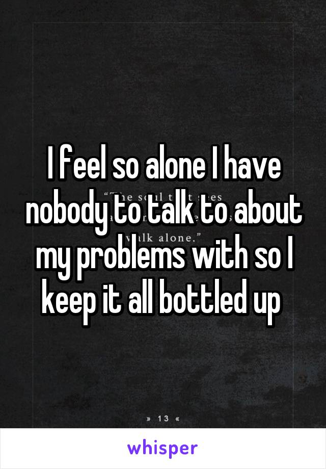 I feel so alone I have nobody to talk to about my problems with so I keep it all bottled up