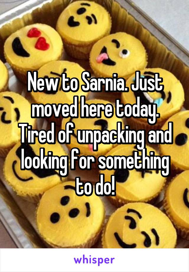 New to Sarnia. Just moved here today. Tired of unpacking and looking for something to do!