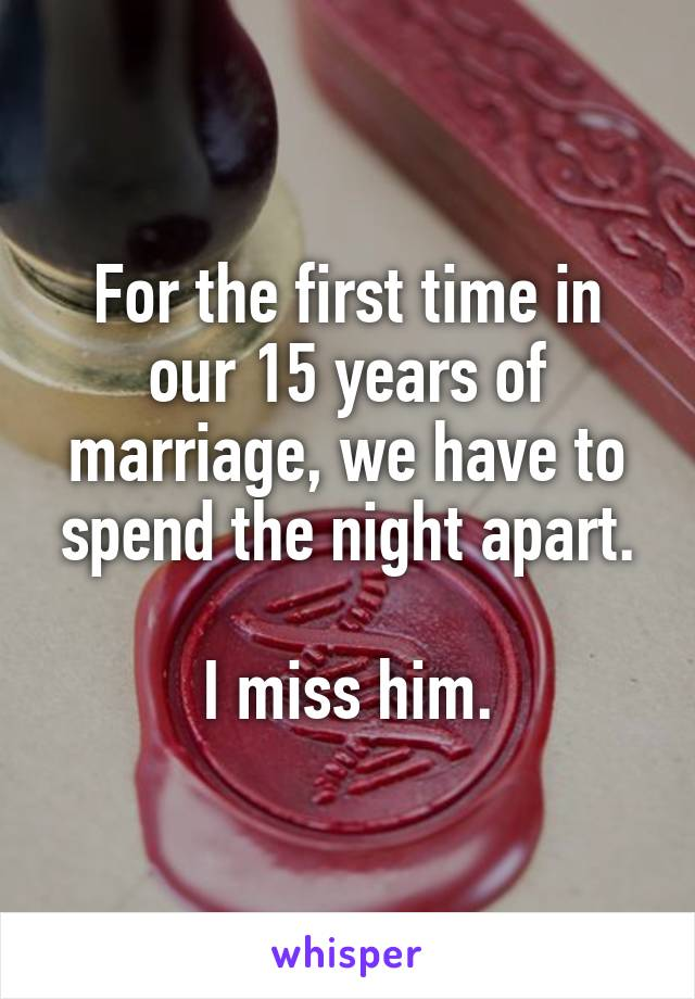 For the first time in our 15 years of marriage, we have to spend the night apart.  I miss him.
