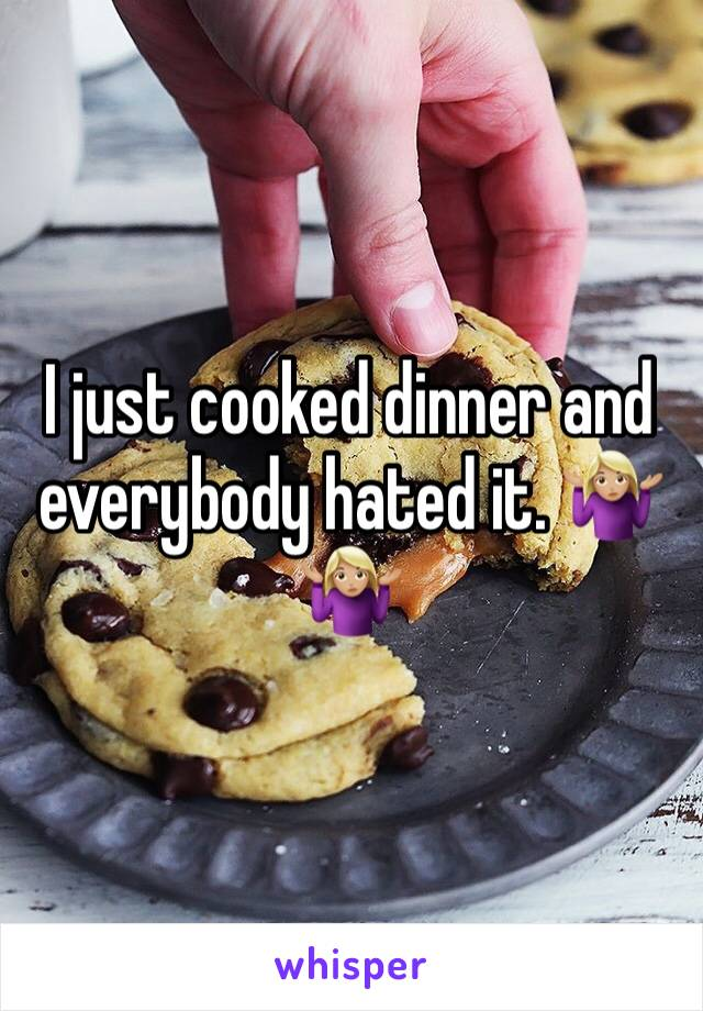 I just cooked dinner and everybody hated it. 🤷🏼‍♀️🤷🏼‍♀️