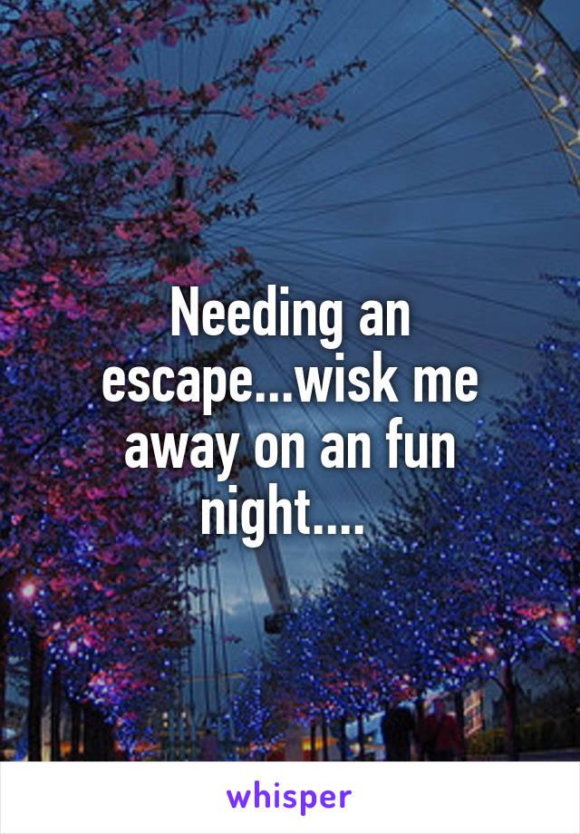 Needing an escape...wisk me away on an fun night....
