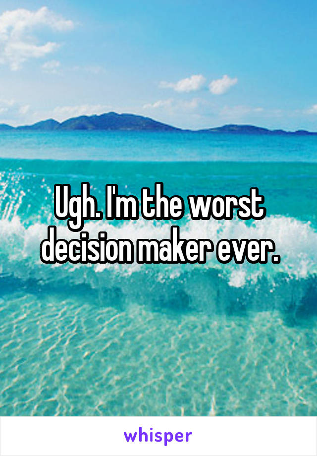 Ugh. I'm the worst decision maker ever.