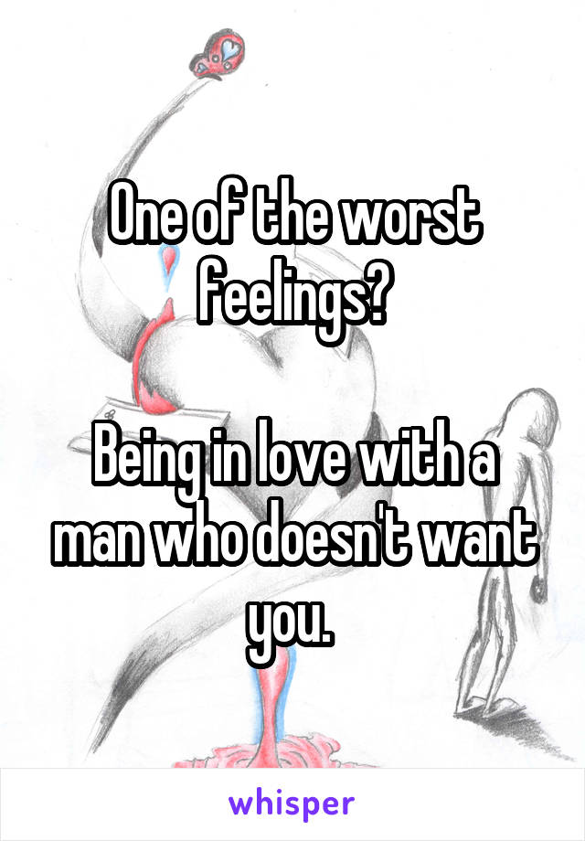 One of the worst feelings?  Being in love with a man who doesn't want you.