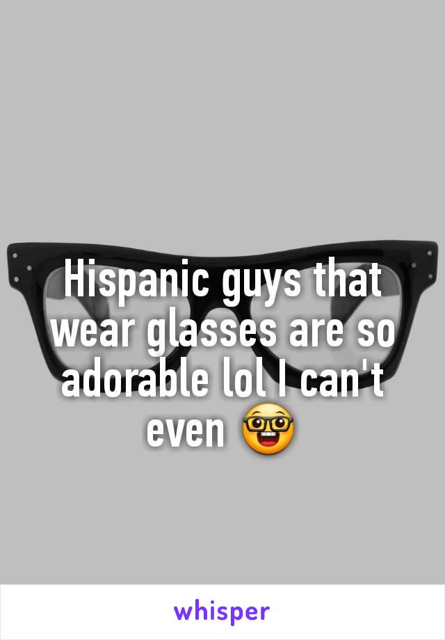 Hispanic guys that wear glasses are so adorable lol I can't even 🤓
