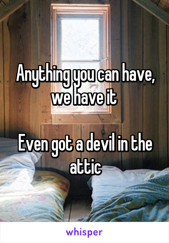Anything you can have, we have it   Even got a devil in the attic