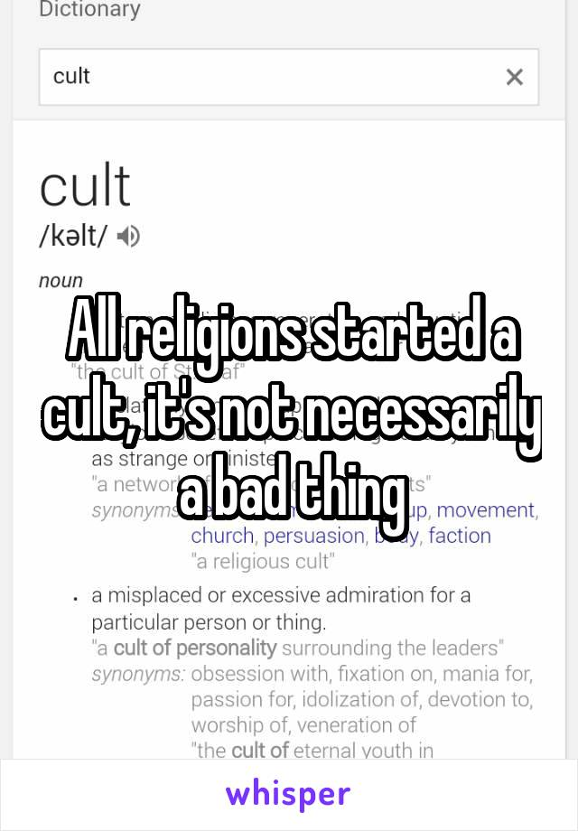All religions started a cult, it's not necessarily a bad thing