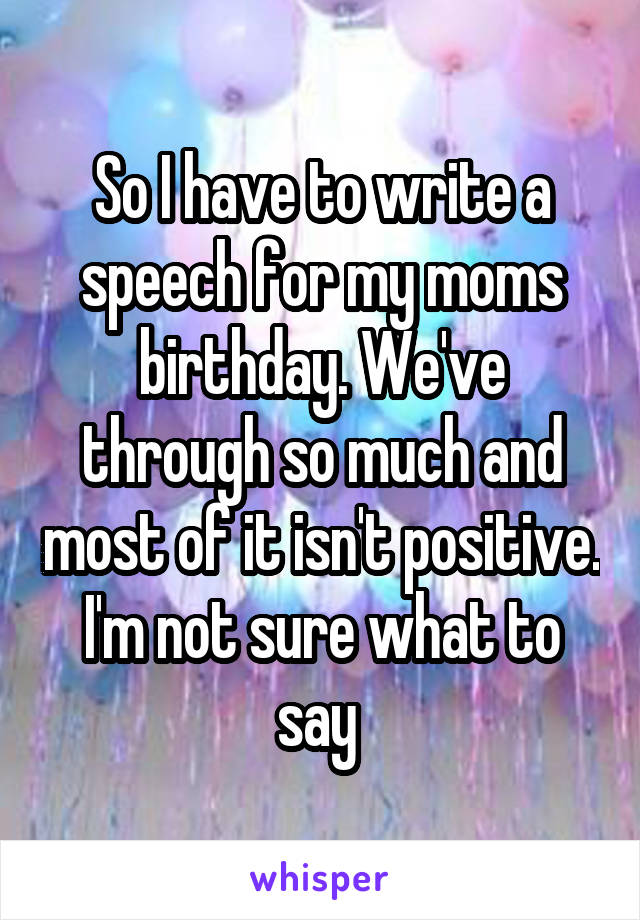 So I have to write a speech for my moms birthday. We've through so much and most of it isn't positive. I'm not sure what to say