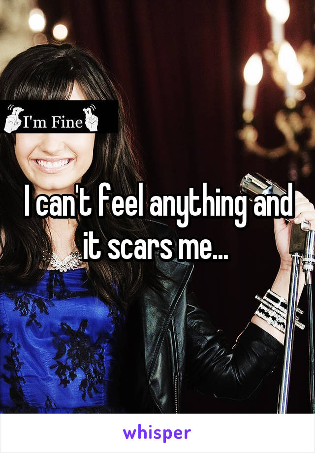 I can't feel anything and it scars me...