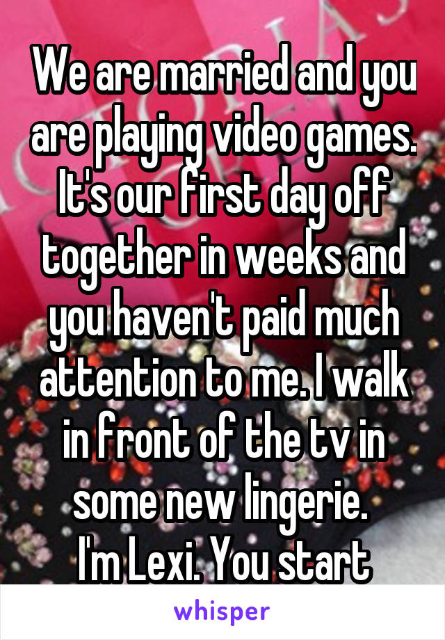 We are married and you are playing video games. It's our first day off together in weeks and you haven't paid much attention to me. I walk in front of the tv in some new lingerie.  I'm Lexi. You start