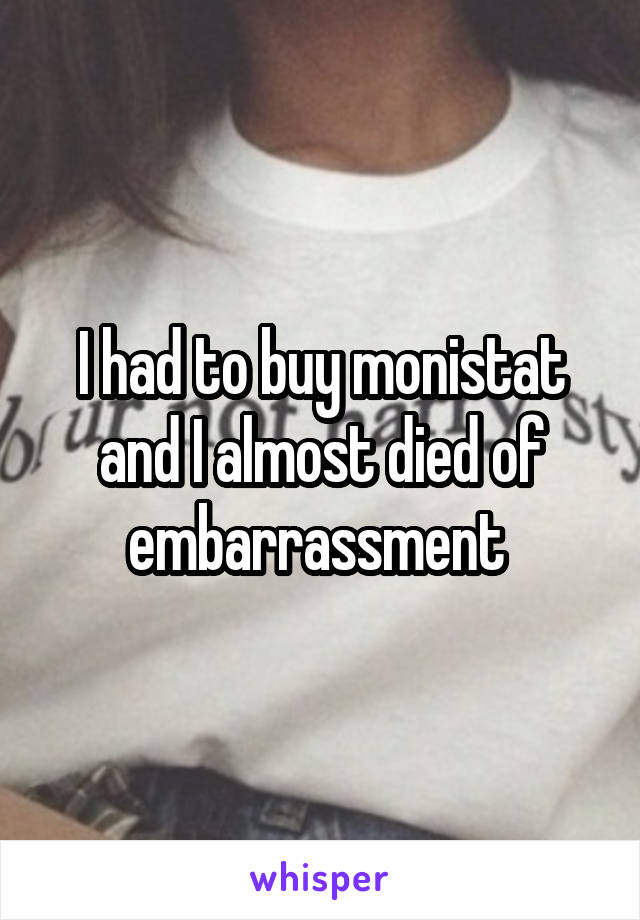 I had to buy monistat and I almost died of embarrassment