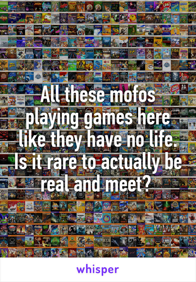 All these mofos playing games here like they have no life. Is it rare to actually be real and meet?