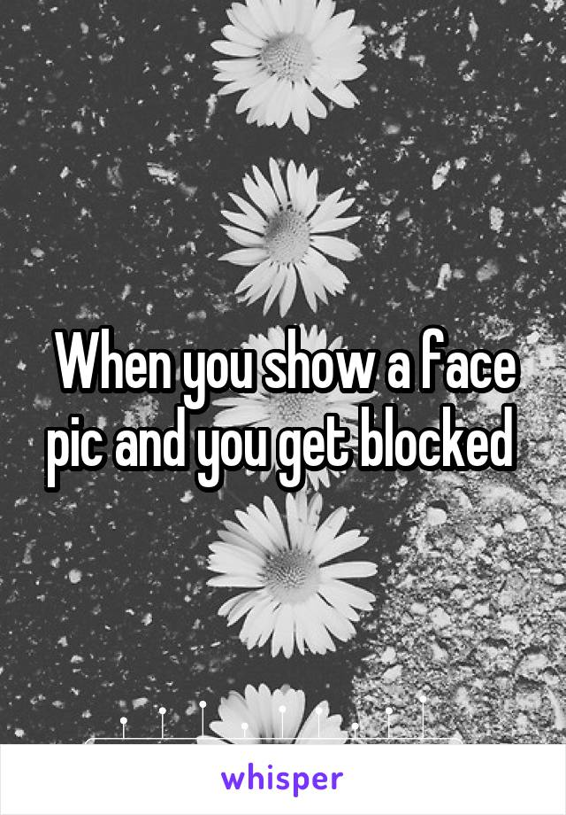 When you show a face pic and you get blocked