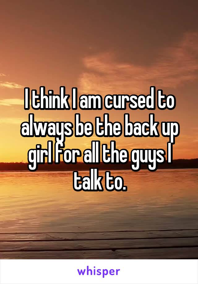 I think I am cursed to always be the back up girl for all the guys I talk to.