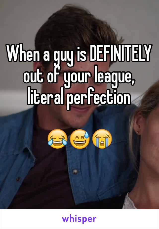 When a guy is DEFINITELY out of your league, literal perfection   😂😅😭